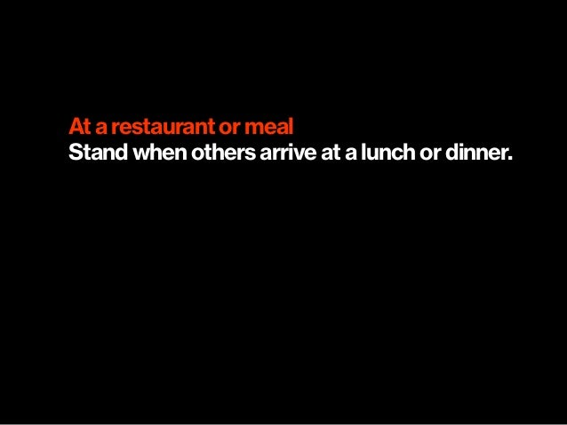 At a restaurant or meal Stand when others arrive at a lunch or dinner.