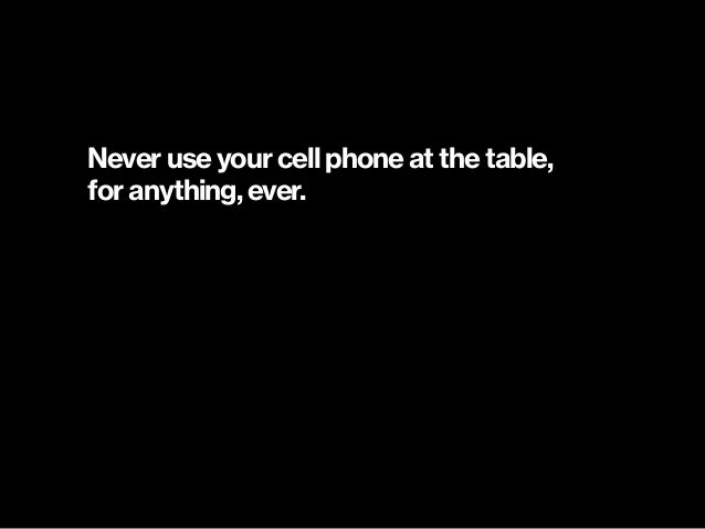 Never use your cell phone at the table,  for anything, ever.
