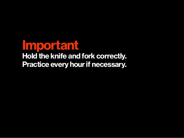 Important Hold the knife and fork correctly.  Practice every hour if necessary.