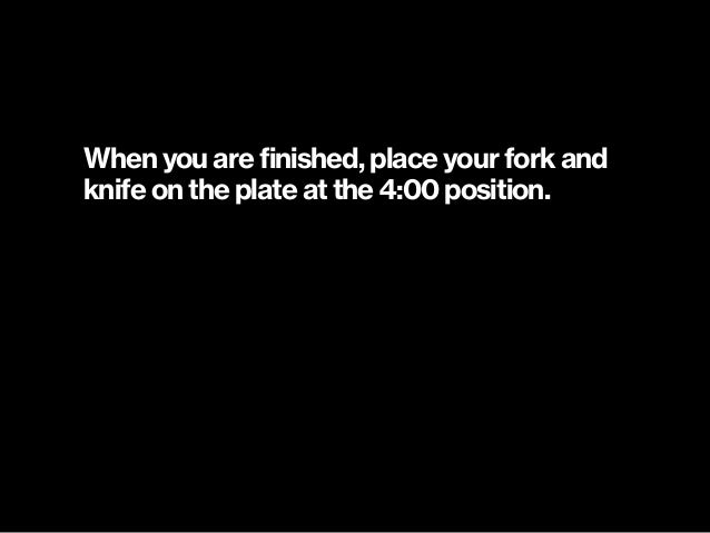 When you are finished, place your fork and knife on the plate at the 4:00 position.