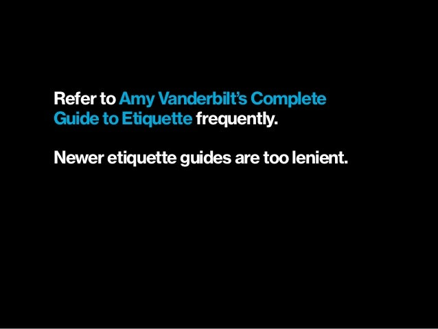 Refer to Amy Vanderbilt's Complete Guide to Etiquette frequently. Newer etiquette guides are too lenient.