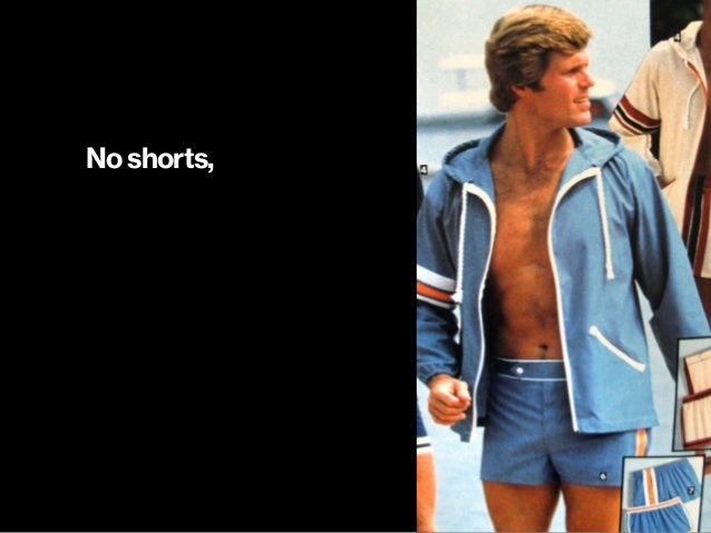 No shorts,