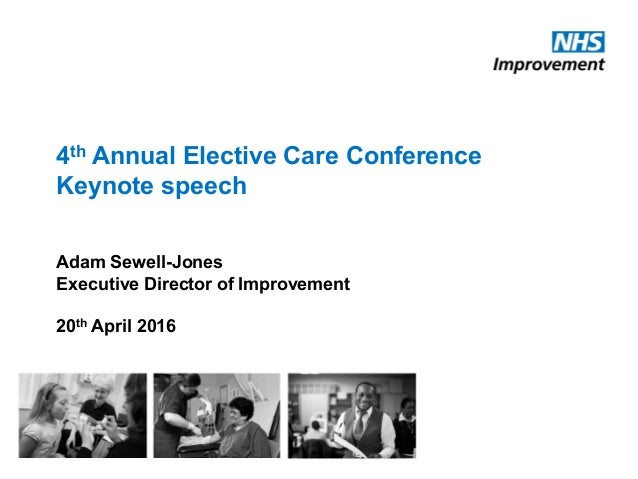 4th Annual Elective Care Conference Keynote speech Adam Sewell-Jones Executive Director of Improvement 20th April 2016