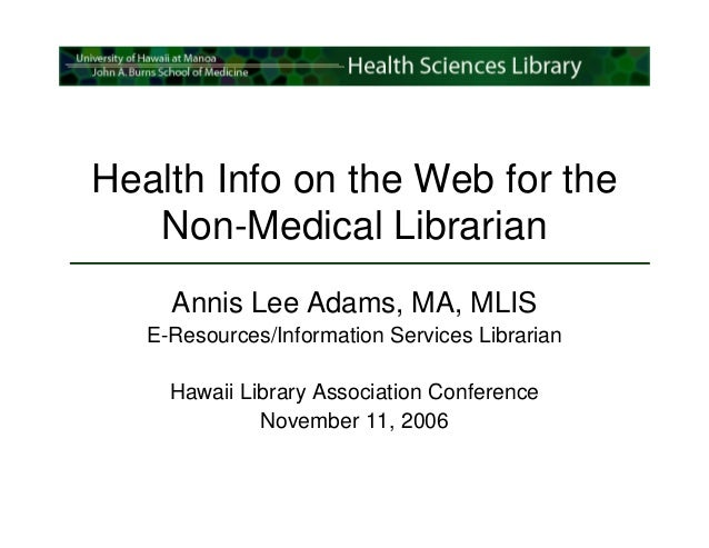 Health Info on the Web for the   Non-Medical Librarian     Annis Lee Adams, MA, MLIS   E-Resources/Information Services Li...