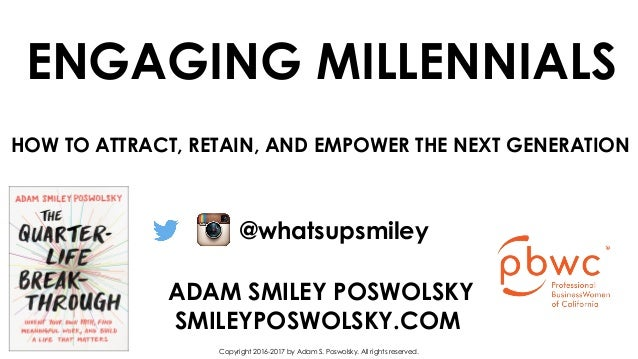 ENGAGING MILLENNIALS ADAM SMILEY POSWOLSKY SMILEYPOSWOLSKY.COM @whatsupsmiley Copyright 2016-2017 by Adam S. Poswolsky. Al...