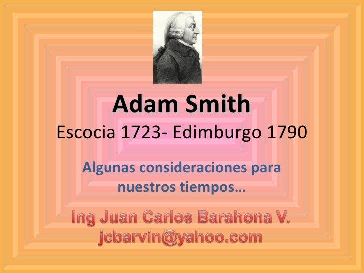 Adam Smith Escocia 1723- Edimburgo 1790 Algunas consideraciones para nuestros tiempos…