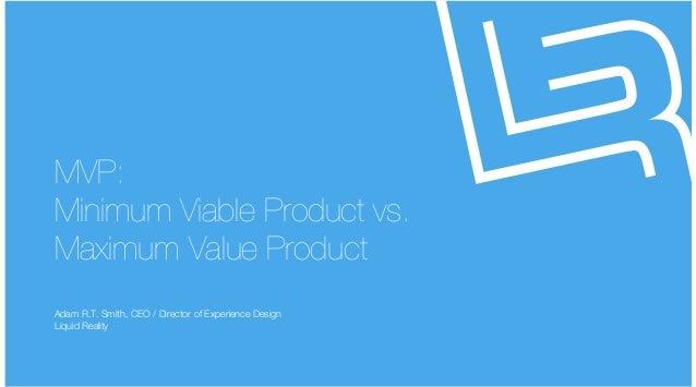 liquidrealitydesign for humans liquidrealitydesign for humans MVP: Minimum Viable Product vs. Maximum Value Product Adam R...