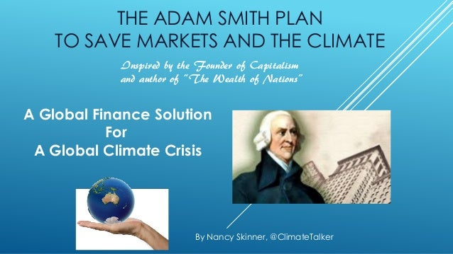 THE ADAM SMITH PLAN TO SAVE MARKETS AND THE CLIMATE A Global Finance Solution For A Global Climate Crisis By Nancy Skinner...