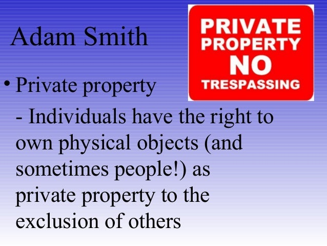 Adam Smith • Private property - Individuals have the right to own physical objects (and sometimes people!) as private prop...