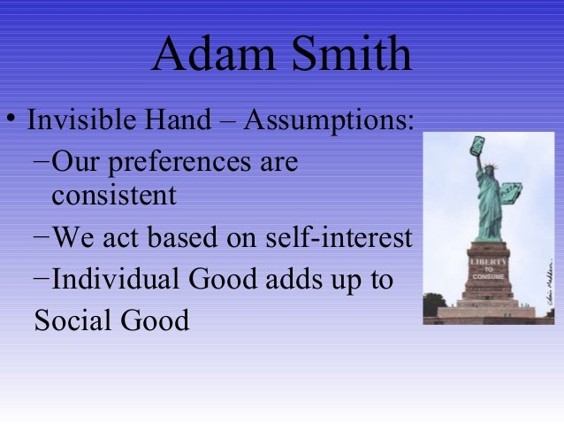 Adam Smith • Invisible Hand – Assumptions: –Our preferences are consistent –We act based on self-interest –Individual Good...