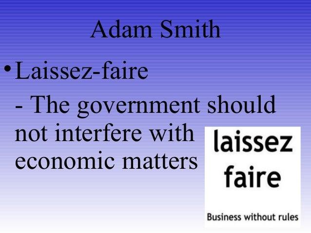 Adam Smith •Laissez-faire - The government should not interfere with economic matters