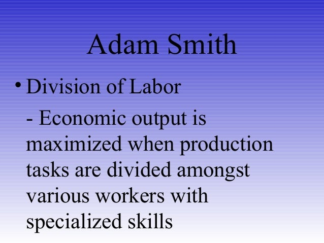 Adam Smith • Division of Labor - Economic output is maximized when production tasks are divided amongst various workers wi...