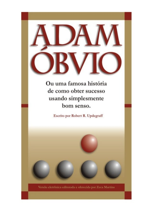Adams Óbvio  Ou uma famosa história de como  obter sucesso usando  simplesmente bom senso.  Robert R. Updegraff  2 zmart@t...
