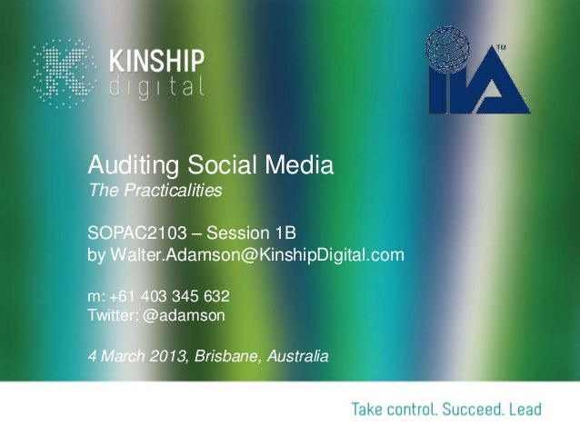 Auditing Social MediaThe PracticalitiesSOPAC2103 – Session 1Bby Walter.Adamson@KinshipDigital.comm: +61 403 345 632Twitter...