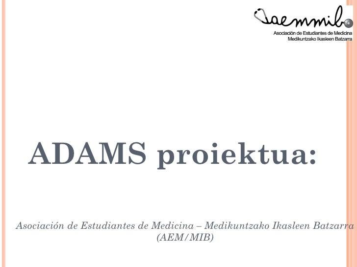 ADAMS proiektua:                  ikasle ekimen batAsociación de Estudiantes de Medicina – Medikuntzako Ikasleen Batzarra ...