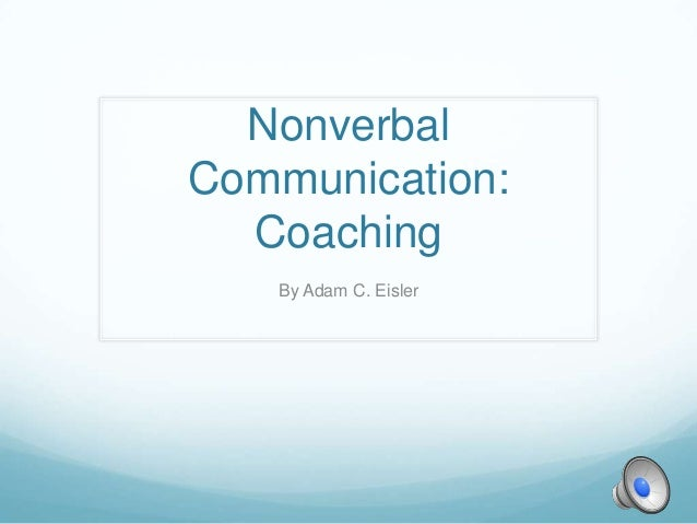 NonverbalCommunication:  Coaching   By Adam C. Eisler