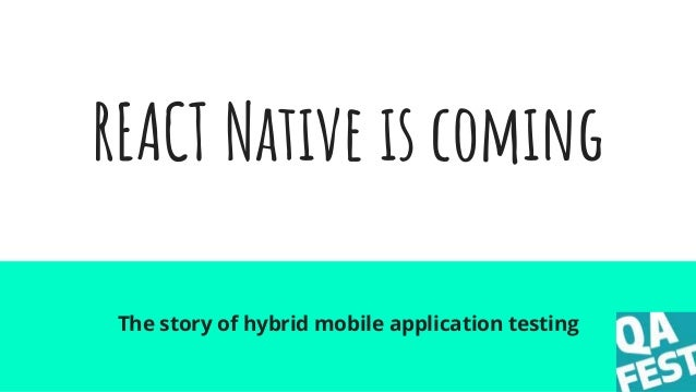 REACT Native is coming The story of hybrid mobile application testing