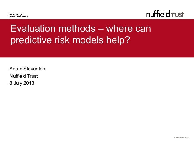© Nuffield Trust Evaluation methods – where can predictive risk models help? Adam Steventon Nuffield Trust 8 July 2013