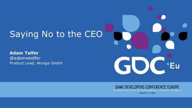 Saying No to the CEO Adam Telfer @adamwtelfer Product Lead, Wooga GmbH