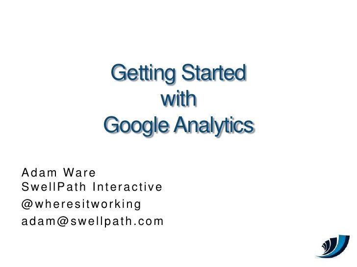 Getting Started with Google Analytics<br />Adam WareSwellPath Interactive<br />@wheresitworking<br />adam@swellpath.com<br />