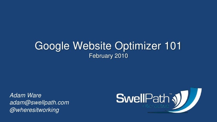 Google Website Optimizer 101<br />February 2010<br />Adam Wareadam@swellpath.com<br />@wheresitworking<br />