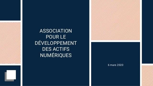 ASSOCIATION POUR LE DÉVELOPPEMENT DES ACTIFS NUMÉRIQUES 6 mars 2020