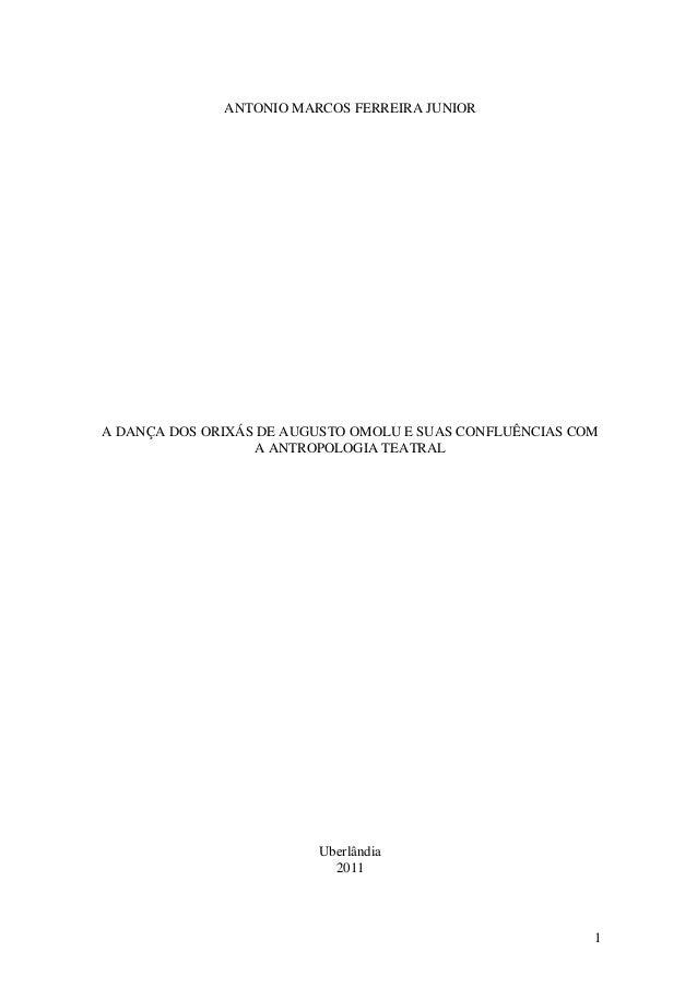 1 ANTONIO MARCOS FERREIRA JUNIOR A DANÇA DOS ORIXÁS DE AUGUSTO OMOLU E SUAS CONFLUÊNCIAS COM A ANTROPOLOGIA TEATRAL Uberlâ...