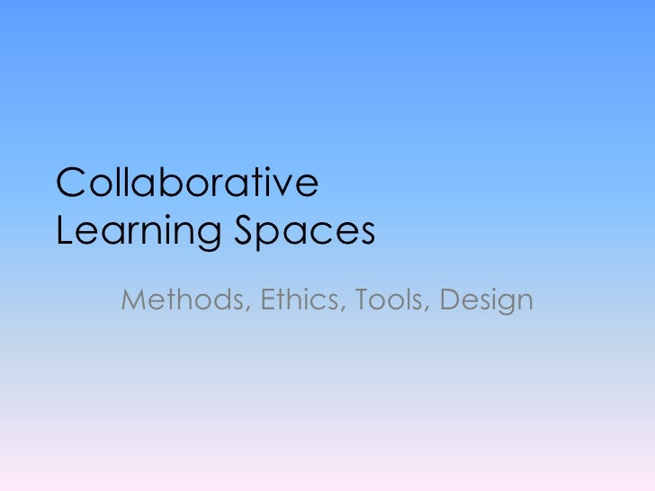 Collaborative Learning Spaces<br />Methods, Ethics, Tools, Design<br />