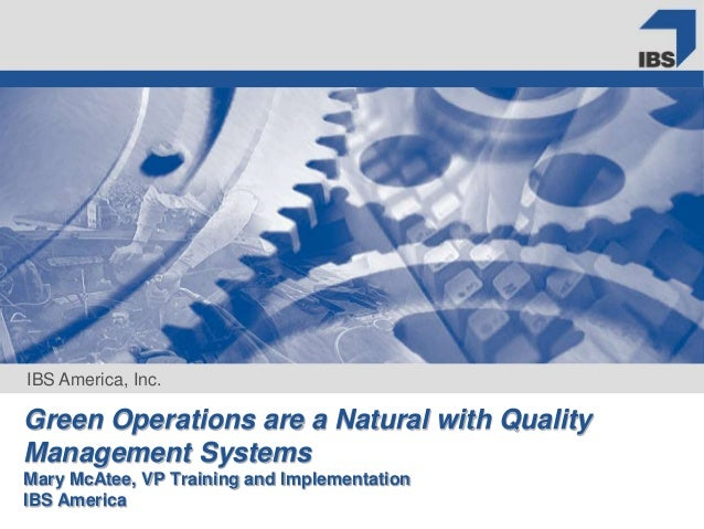IBS America, Inc. Green Operations are a Natural with Quality Management Systems Mary McAtee, VP Training and Implementati...