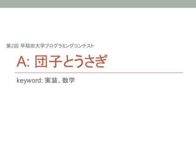 第2回 早稲田大学プログラミングコンテスト  A: 団子とうさぎ  keyword: 実装、数学