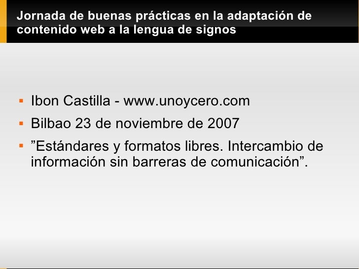 Jornada de buenas prácticas en la adaptación de contenido web a la lengua de signos <ul><li>Ibon Castilla - www.unoycero.c...