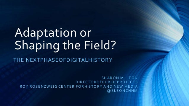 Adaptation orShaping the Field?THE NEXTPHASEOFDIGITALHISTORY                                                S HA R O N M. ...