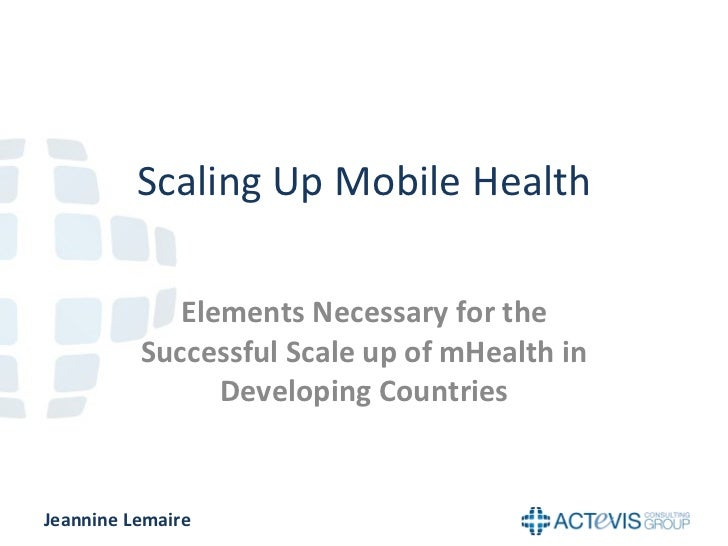 Scaling Up Mobile Health Elements Necessary for the Successful Scale up of mHealth in Developing Countries Jeannine Lemaire