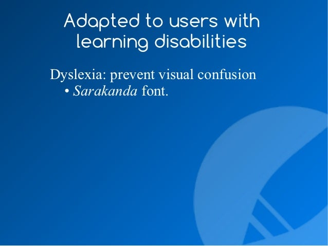 Adapted to users with   learning disabilitiesDyslexia: prevent visual confusion  • Sarakanda font.  • Contrast for letters...