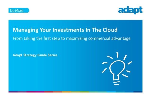 Managing Your Investments In The Cloud From taking the first step to maximising commercial advantage Adapt Strategy Guide ...
