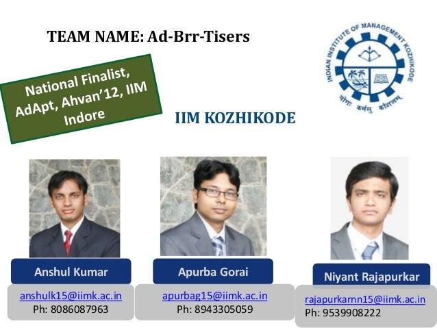 Anshul Kumar anshulk15@iimk.ac.in Ph: 8086087963 Apurba Gorai apurbag15@iimk.ac.in Ph: 8943305059 Niyant Rajapurkar rajapu...