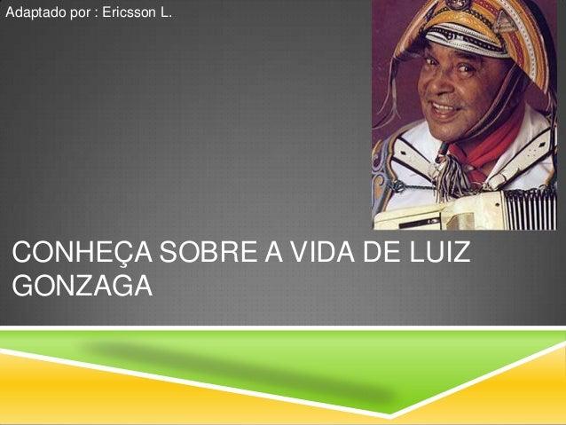 Adaptado por : Ericsson L.CONHEÇA SOBRE A VIDA DE LUIZGONZAGA