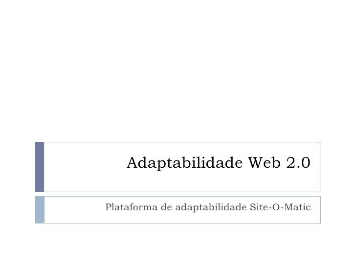 Adaptabilidade Web 2.0<br />Plataforma de adaptabilidade Site-O-Matic<br />
