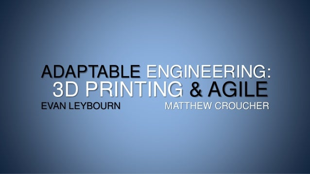 ADAPTABLE ENGINEERING: 3D PRINTING & AGILE EVAN LEYBOURN MATTHEW CROUCHER