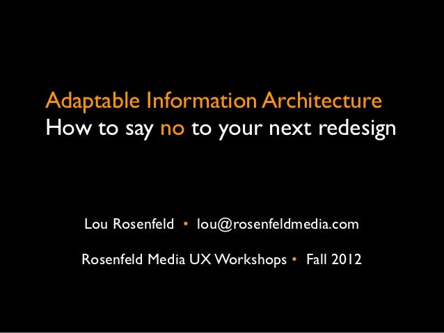 Adaptable Information ArchitectureHow to say no to your next redesign   Lou Rosenfeld •  lou@rosenfeldmedia.com   Rosenfel...