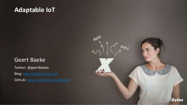 Geert Baeke Twitter: @geertbaeke Blog: http://blog.baeke.info Github: https://github.com/gbaeke Adaptable IoT