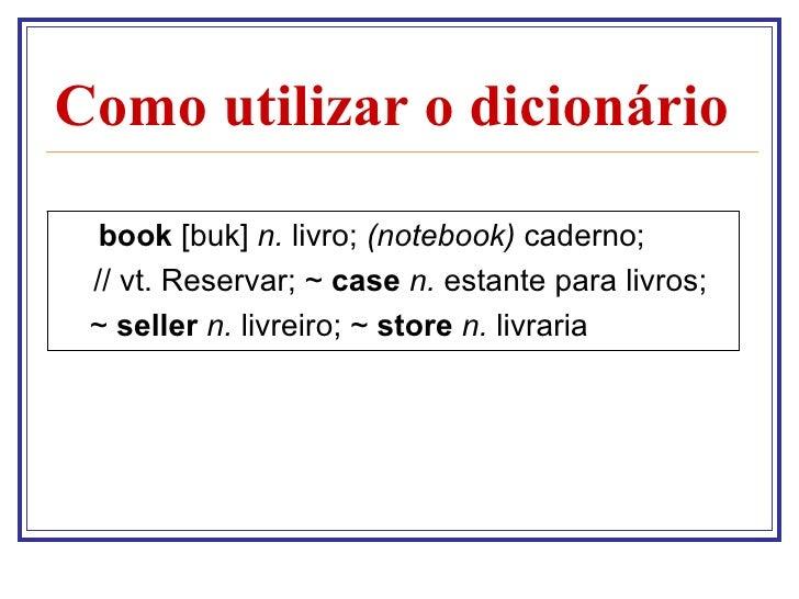 Como utilizar o dicionário  book [buk] n. livro; (notebook) caderno; // vt. Reservar; ~ case n. estante para livros; ~ sel...