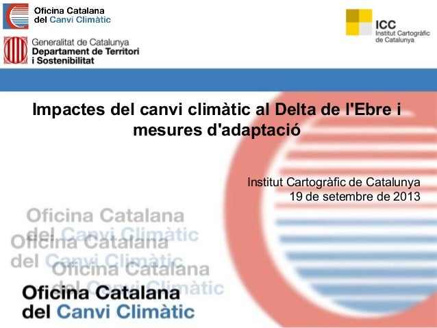 Impactes del canvi climàtic al Delta de l'Ebre i mesures d'adaptació Institut Cartogràfic de Catalunya 19 de setembre de 2...