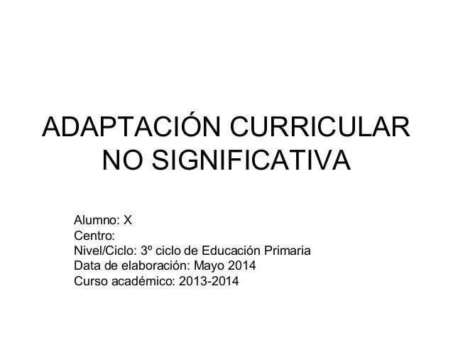 ADAPTACIÓN CURRICULAR NO SIGNIFICATIVA Alumno: X Centro: Nivel/Ciclo: 3º ciclo de Educación Primaria Data de elaboración: ...