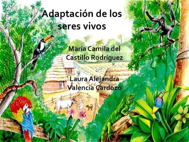 Adaptación de los   seres vivos      María Camila del     Castillo Rodríguez     Laura Alejandra     Valencia Cardozo