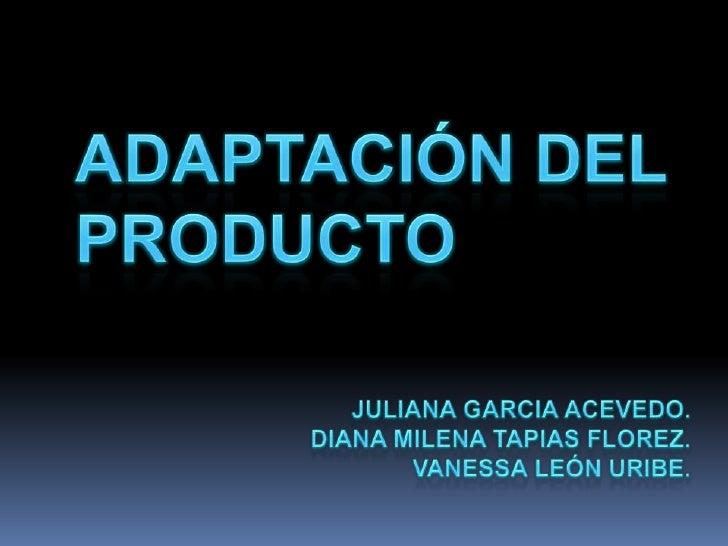 ADAPTACIÓN DEL PRODUCTO<br />JULIANA GARCIA ACEVEDO.<br />DIANA MILENA TAPIAS FLOREZ.<br />VANESSA LEÓN URIBE.<br />