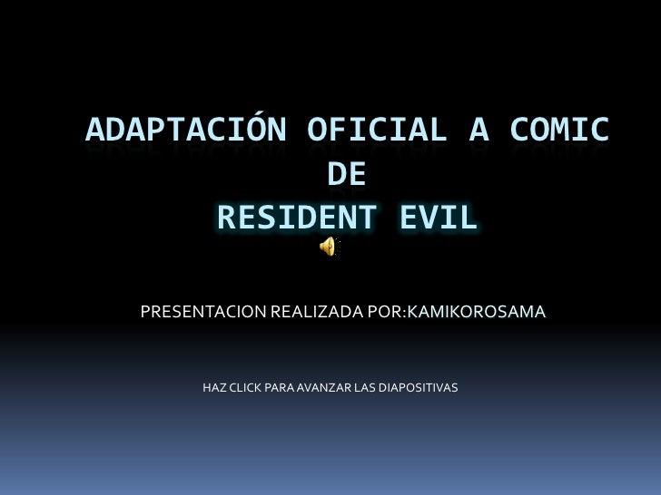 ADAPTACIÓN OFICIAL A COMIC DE RESIDENT EVIL<br />PRESENTACION REALIZADA POR:KAMIKOROSAMA<br />HAZ CLICK PARA AVANZAR LAS D...