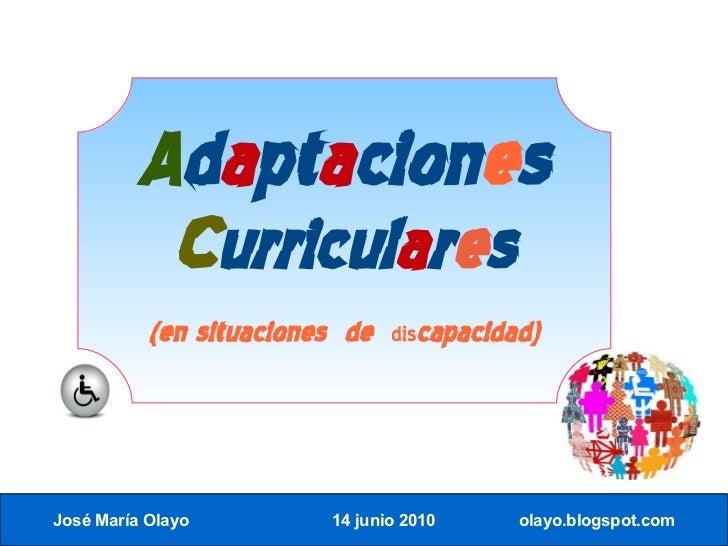 Adaptaciones            Curriculares            (en situaciones de   discapacidad)     José María Olayo         14 junio 2...
