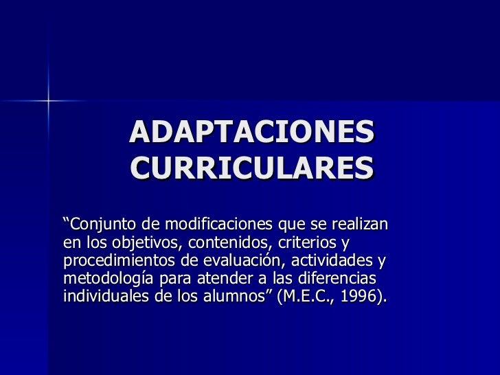 """ADAPTACIONES CURRICULARES """" Conjunto de modificaciones que se realizan en los objetivos, contenidos, criterios y procedimi..."""