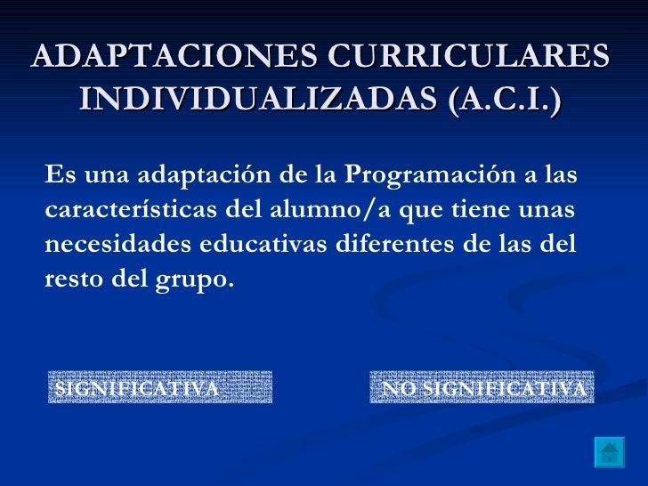 ADAPTACIONES CURRICULARES INDIVIDUALIZADAS (A.C.I.) Es una adaptación de la Programación a las características del alumno/...